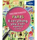 Lonely Planet Not-For-Parents Paris: Everything You Ever Wanted to Know