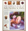 The Complete Book of Mushrooms: An Illustrated Encyclopedia of Edible Mushrooms and Over 100 Delicious Ways to Cook Them, with Over 700 Colour Photographs