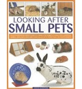 Looking After Small Pets: an Authoritative Family Guide to Caring for Rabbits, Guinea Pigs, Hamsters, Gerbils, Jirds, Rats, Mice and Chinchillas, with More Than 250 Photographs