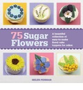 75 Sugar Flowers: A Beautiful Collection of Easy-to-Make Floral Cake Toppers
