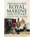 Tracing Your Royal Marine Ancestors: A Guide for Family Historians - Published in Association with the Royal Marines Museum
