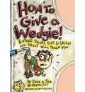 How to Give a Wedgie!: And Other Tricks, Tips and Skills No Adult Will Teach You