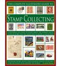 The Complete Illustrated Guide to Stamp Collecting: Everything You Need to Know About the World's Favourite Hobby and the Many Ways to Build a Collection -  Featuring Expert Advice, Vivid Examples, Famous Issues and Over 500 Images of Stamps