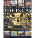 The Myths and Religions of the Incas: An Illustrated Encyclopedia of the Gods, Myths and Legends of the First Peoples of South America, with Over 200 Fine-art Illustrations