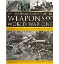 The Illustrated History of the Weapons of World War One: a Comprehensive Chronological Directory of the Military Weapons Used in World War One, from Field Artillery and Machine Guns to the Rise of U-boats and Allied Submarines, with Over 180 Photographs