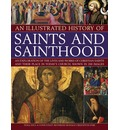 An Illustrated History of Saints and Sainthood: An Exploration of the Lives and Works of Christian Saints and Their Place in Today's Church, Shown in 200 Images