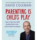 Parenting is Child's Play: How to Give Your Child the Best Start in Life and Have Fun Doing it