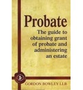Probate: The Guide to Obtaining Grant of Probate and Administering an Estate