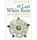 The Last White Rose: Dynasty, Rebellion and Treason - The Secret Wars Against the Tudors