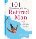 101 Things to Do with Your Retired Man: ... to Get Him Out from Under Your Feet!