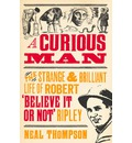 A Curious Man: The Strange and Brilliant Life of Robert 'believe it or Not' Ripley