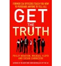 Get the Truth: Former CIA Officers Teach You How to Persuade Anyone to Tell All