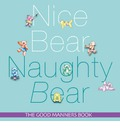 Nice Bear, Naughty Bear: The Good Manners Book