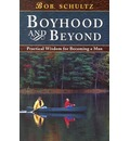 Boyhood and Beyond: Practical Wisdom for Becoming a Man