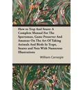 How to Trap And Snare: A Complete Manual For The Sportsman, Game Preserver And Amateur On The Art Of Taking Animals And Birds In Traps, Snares and Nets With Numerous Illustrations