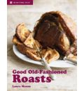 Good Old Fashioned Roasts: And Tasty Leftovers
