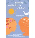Teaching Meditation to Children: The Practical Guide to the Use and Benefits of Meditation Techniques