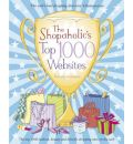 The Shopaholic's Top 1000 Websites: Your Guide to the Very Best Online Shopping