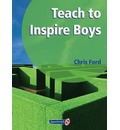Teach to Inspire Boys: An Essential Book for All Teachers and Schools Worried About Boys' Under-Achievement