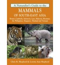 Naturalist's Guide to the Mammals of South-East Asia: Malaysia, Singapore, Thailan, Myanmar, Cambodia, Laos, Vietnam, Java, Sumatra, Bali, Borneo & The Philippines