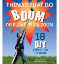 Things That Go Boom Or Float, Fly, and Zoom: 18 DIY Projects to Make