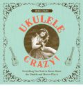Ukulele Crazy!: Everything You Need to Know About the Ukulele and How to Play It
