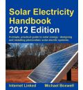 Solar Electricity Handbook 2012: A Simple Practical Guide to Solar Energy - Designing and Installing Photovoltaic Solar Electric Systems