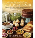 Making the Most of Your Food Processor: How to Produce Soups, Spreads, Purees, Cakes, Pastries and All Kinds of Savoury Treats.
