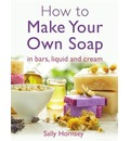 How To Make Your Own Soap: ... In Traditional Bars, Liquid or Cream