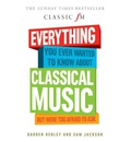 Everything You Ever Wanted to Know About Classical Music...: But Were Too Afraid to Ask (Classic FM)