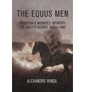 The Equus Men: Rhodesia's Mounted Infantry : the Grey's Scouts, 1896-1980