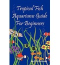 Tropical Fish Aquariums Guide for Beginners: All You Need to Know to Set Up and Maintain a Beautiful Tropical Fish Aquarium Today.