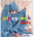 Pipsqueak Knits: 12 Deluxe Quick Knits for Your Baby and Toddler