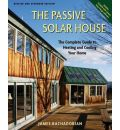 The Passive Solar House: Using Solar Design to Cool and Heat Your Home