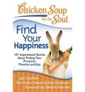 Chicken Soup for the Soul: Find Your Happiness: 101 Inspirational Stories about Finding Your Purpose, Passion, and Joy