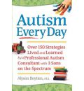 Autism Every Day: Over 150 Strategies Lived and Learned by a Professional Autism Consultant with 3 Sons on the Spectrum