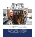 Repairing His Story: Student Manual: Abortion Stress Recovery for Men