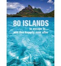 80 Islands to Escape to...: ... and Live Happily Ever After