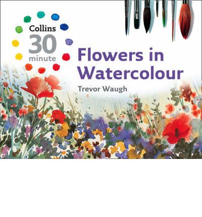 Collins 30-Minute Painting: Flowers in Watercolour