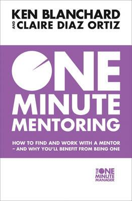 One Minute Mentoring : How to Find and Use a Mentor - and Why You'll Benefit from Being One