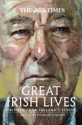 The Times Great Irish Lives : Obituaries of Ireland's Finest