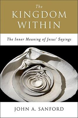 The Kingdom within : The Inner Meaning of Jesus' Sayings