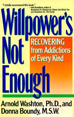 Willpower it Not Enough : Understanding and Recovering from Addictions of Every Kind