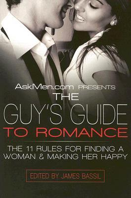 Askmen.com Presents the Guy's Guide to Romance : The 11 Rules for Finding a Woman & Making Her Happy