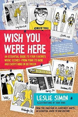 Wish You Were Here : An Essential Guide to Your Favorite Music Scenes-from Punk to Indie and Everything in Between