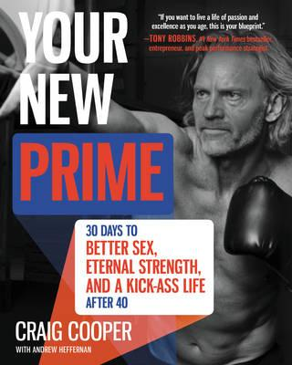Your New Prime : 30 Days to Better Sex, Eternal Strength, and a Kick-Ass Life After 40