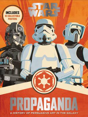 Star Wars Propaganda : A History of Persuasive Art in the Galaxy