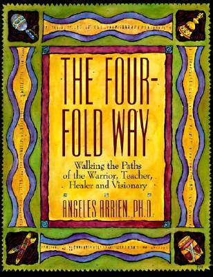 The Four-fold Way : Walking the Paths of the Warrior, Teacher, Healer and Visionary