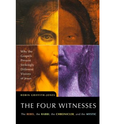 The Four Witnesses : The Rebel, the Rabbi, the Chronicler, the Mystic: Why the Gospels Present Strikingly Different Visions of Jesus