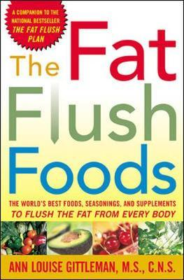 The Fat Flush Foods : The World's Best Foods, Seasonings and Supplements to Flush the Fat from Every Body